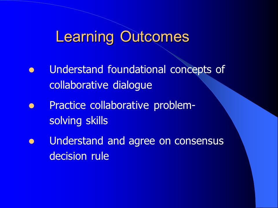 Learning Outcomes Understand foundational concepts of collaborative dialogue Practice collaborative problem- solving skills Understand and agree on consensus decision rule