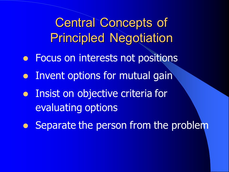 Focus on interests not positions Invent options for mutual gain Insist on objective criteria for evaluating options Separate the person from the problem Central Concepts of Principled Negotiation