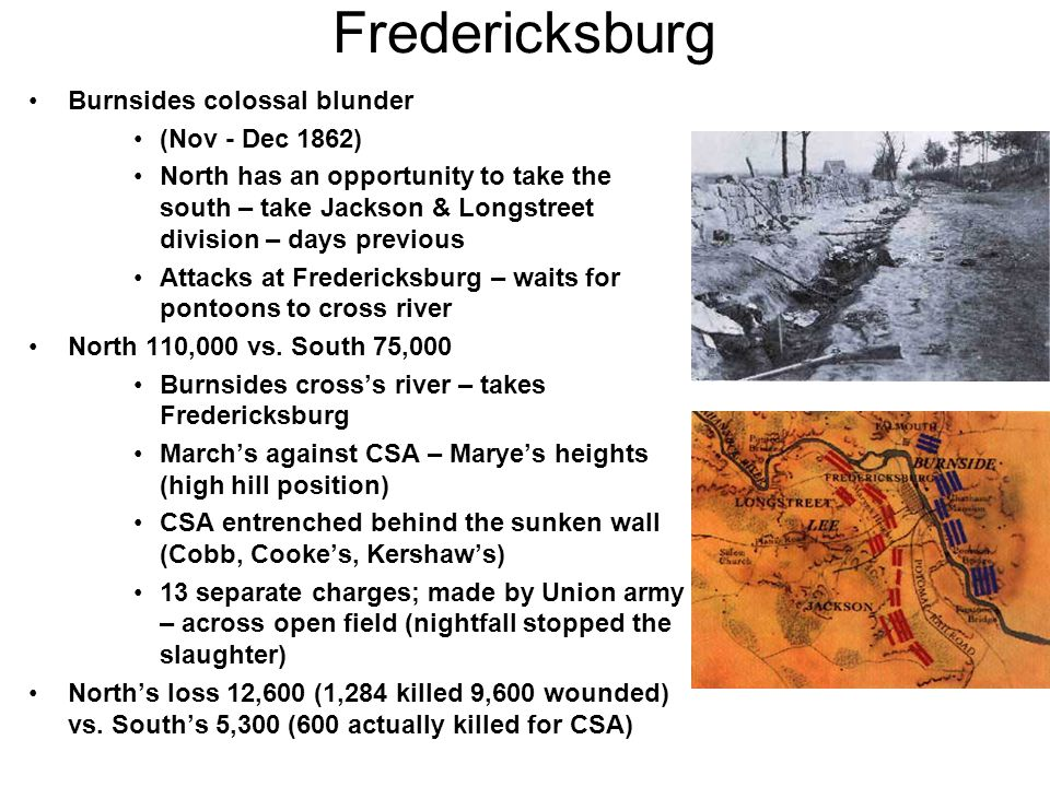 Fredericksburg Burnsides colossal blunder (Nov - Dec 1862) North has an opportunity to take the south – take Jackson & Longstreet division – days previous Attacks at Fredericksburg – waits for pontoons to cross river North 110,000 vs.
