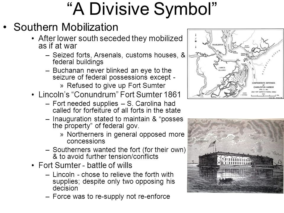 A Divisive Symbol Southern Mobilization After lower south seceded they mobilized as if at war –Seized forts, Arsenals, customs houses, & federal buildings –Buchanan never blinked an eye to the seizure of federal possessions except - »Refused to give up Fort Sumter Lincoln's Conundrum Fort Sumter 1861 –Fort needed supplies – S.