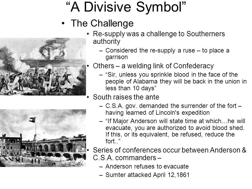"""""""A Divisive Symbol"""" The Challenge Re-supply was a challenge to Southerners authority –Considered the re-supply a ruse – to place a garrison Others – a"""