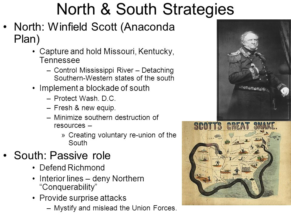 North & South Strategies North: Winfield Scott (Anaconda Plan) Capture and hold Missouri, Kentucky, Tennessee –Control Mississippi River – Detaching S