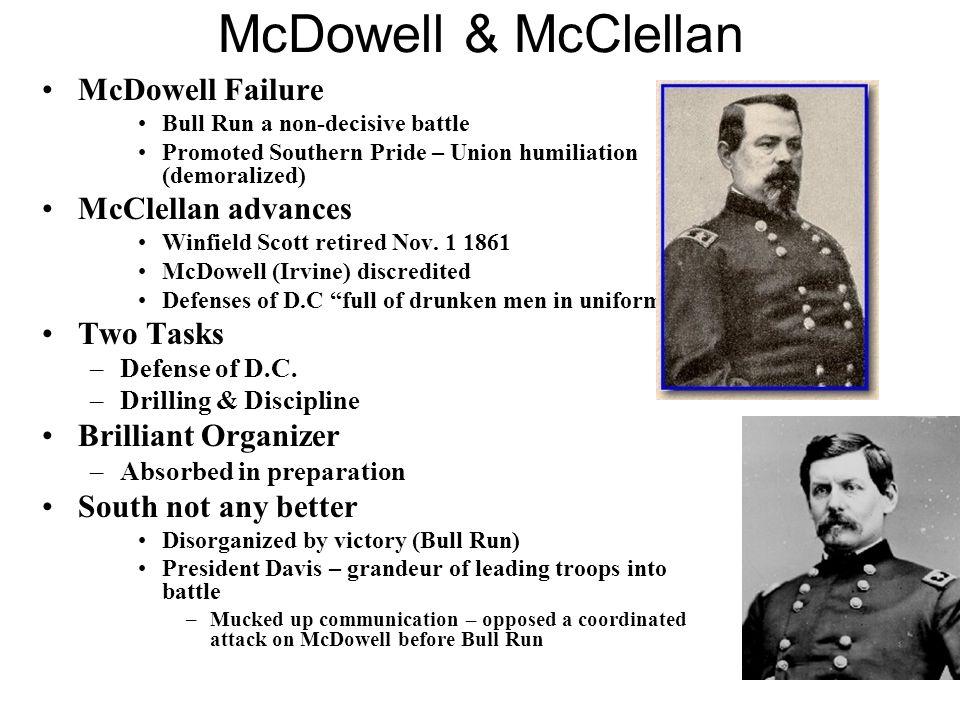 McDowell & McClellan McDowell Failure Bull Run a non-decisive battle Promoted Southern Pride – Union humiliation (demoralized) McClellan advances Winfield Scott retired Nov.