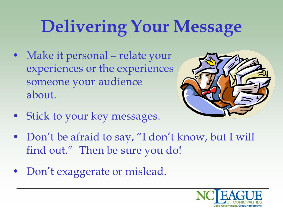 Delivering Your Message Make it personal – relate your experiences or the experiences of someone your audience cares about. Stick to your key messages