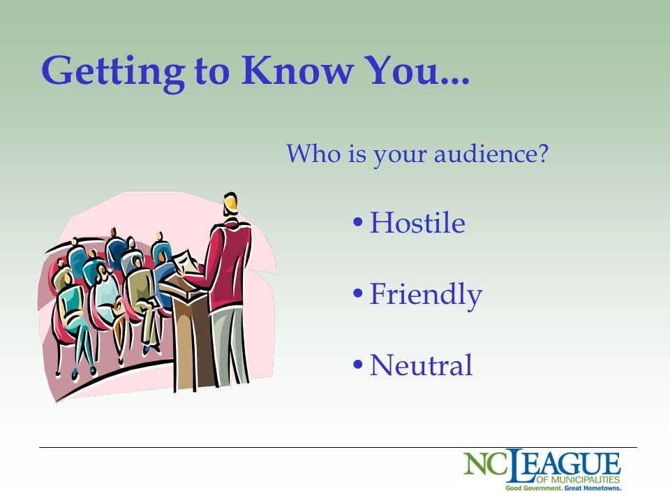 Getting to Know You... Who is your audience Hostile Friendly Neutral