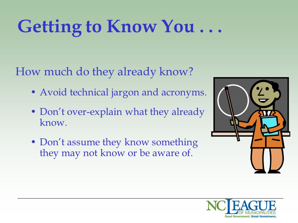 Getting to Know You... How much do they already know? Avoid technical jargon and acronyms. Don't over-explain what they already know. Don't assume the