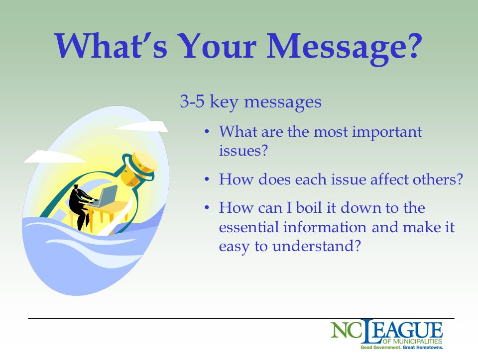 What's Your Message? 3-5 key messages What are the most important issues? How does each issue affect others? How can I boil it down to the essential i