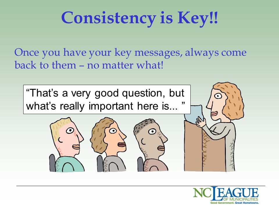 "Consistency is Key!! Once you have your key messages, always come back to them – no matter what! ""That's a very good question, but what's really impor"