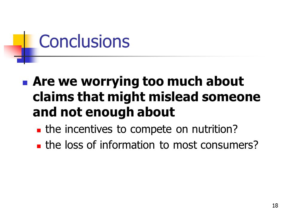 18 Conclusions Are we worrying too much about claims that might mislead someone and not enough about the incentives to compete on nutrition.
