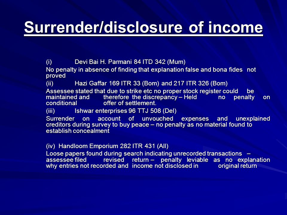 Surrender/disclosure of income (i) Devi Bai H. Parmani 84 ITD 342 (Mum) No penalty in absence of finding that explanation false and bona fides not pro