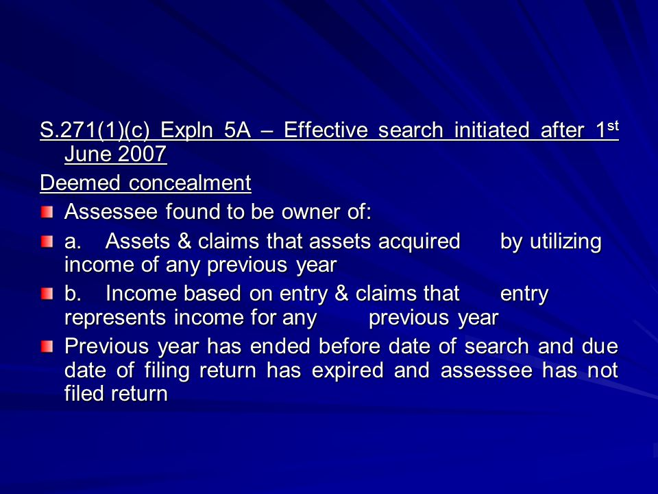 S.271(1)(c) Expln 5A – Effective search initiated after 1 st June 2007 Deemed concealment Assessee found to be owner of: a.Assets & claims that assets