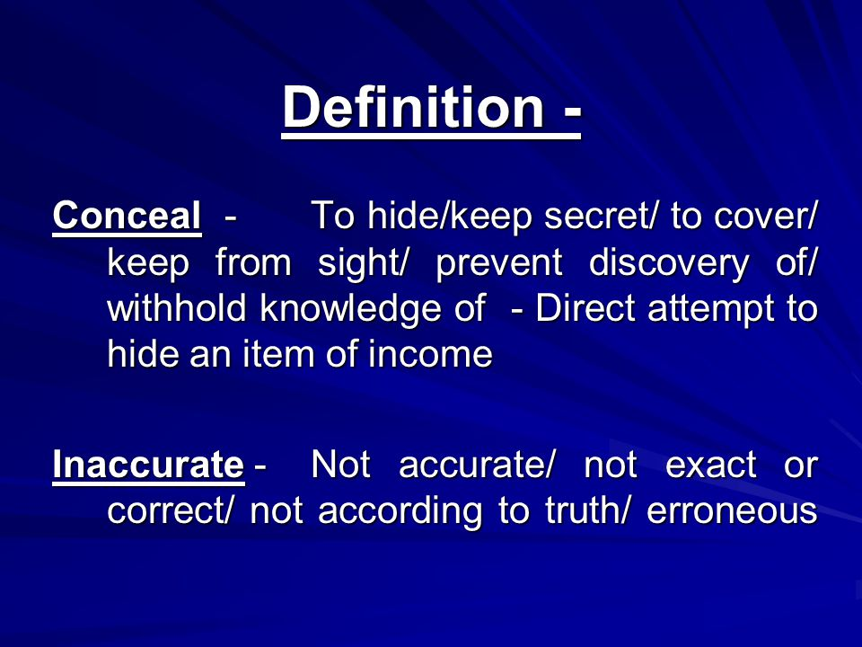 Definition - Conceal-To hide/keep secret/ to cover/ keep from sight/ prevent discovery of/ withhold knowledge of - Direct attempt to hide an item of income Inaccurate -Not accurate/ not exact or correct/ not according to truth/ erroneous