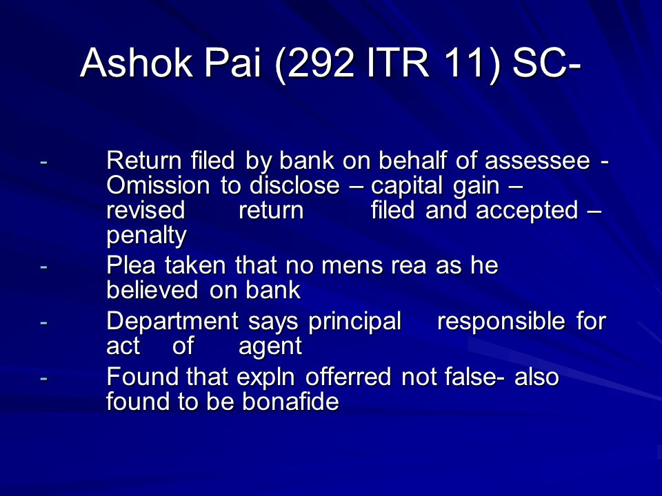 Ashok Pai (292 ITR 11) SC- - Return filed by bank on behalf of assessee - Omission to disclose – capital gain – revised return filed and accepted – penalty - Plea taken that no mens rea as he believed on bank - Department says principal responsible for act of agent - Found that expln offerred not false- also found to be bonafide
