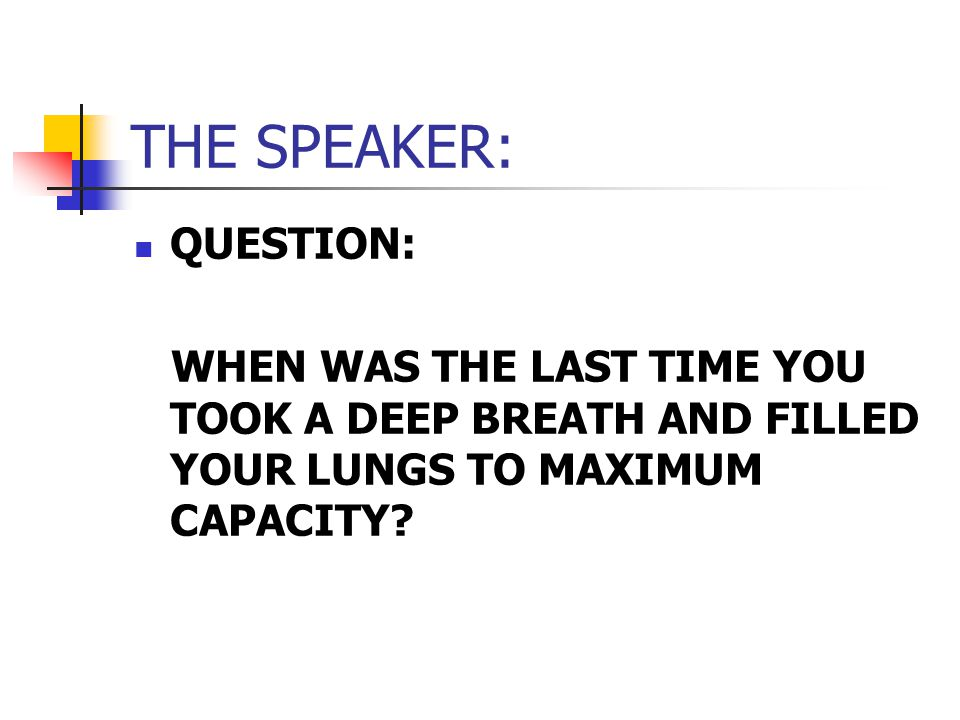 THE SPEAKER: QUESTION: WHEN WAS THE LAST TIME YOU TOOK A DEEP BREATH AND FILLED YOUR LUNGS TO MAXIMUM CAPACITY
