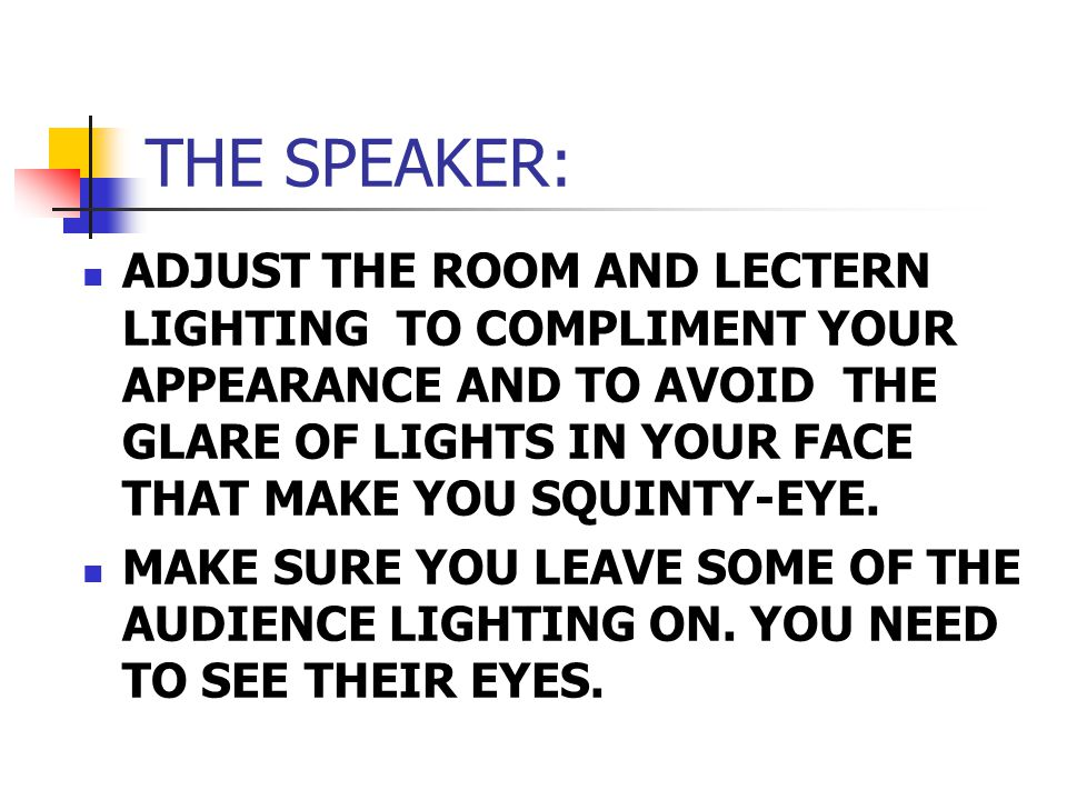THE SPEAKER: ADJUST THE ROOM AND LECTERN LIGHTING TO COMPLIMENT YOUR APPEARANCE AND TO AVOID THE GLARE OF LIGHTS IN YOUR FACE THAT MAKE YOU SQUINTY-EYE.
