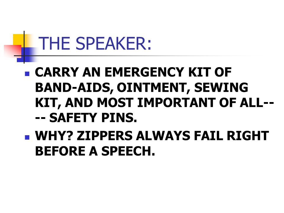 THE SPEAKER: CARRY AN EMERGENCY KIT OF BAND-AIDS, OINTMENT, SEWING KIT, AND MOST IMPORTANT OF ALL-- -- SAFETY PINS.