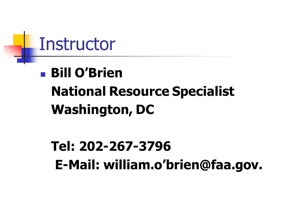 Instructor Bill O'Brien National Resource Specialist Washington, DC Tel: 202-267-3796 E-Mail: william.o'brien@faa.gov.