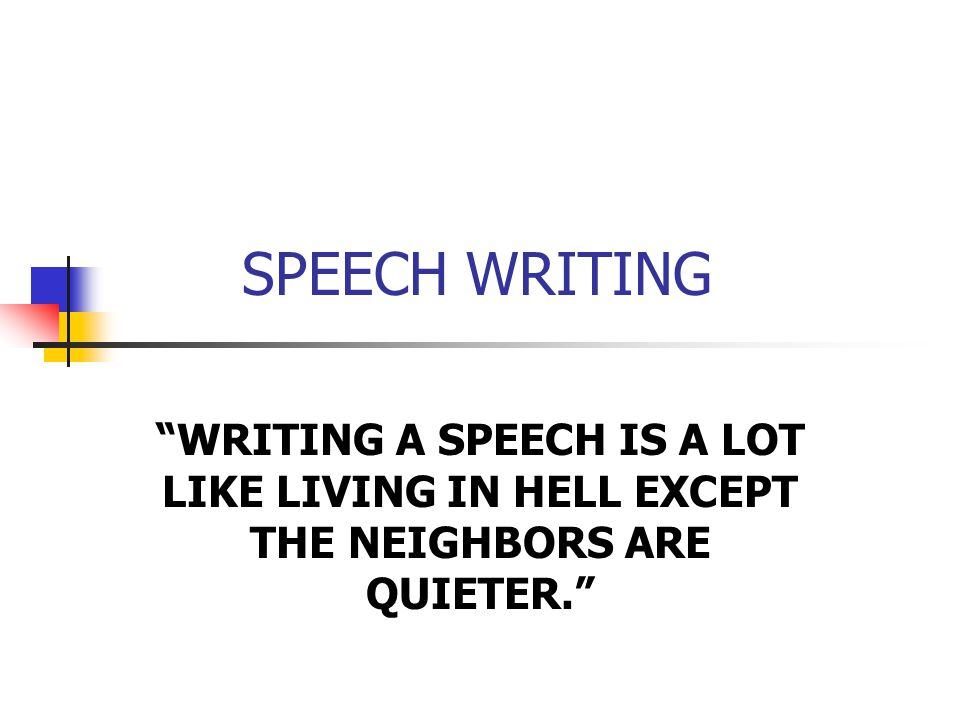 SPEECH WRITING WRITING A SPEECH IS A LOT LIKE LIVING IN HELL EXCEPT THE NEIGHBORS ARE QUIETER.