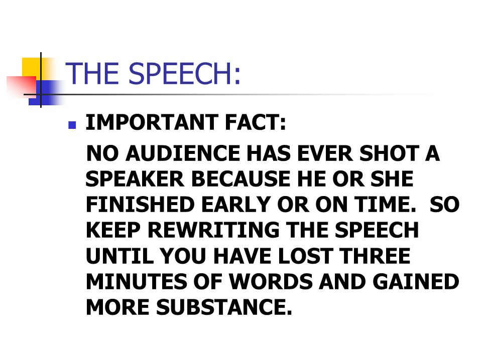 THE SPEECH: IMPORTANT FACT: NO AUDIENCE HAS EVER SHOT A SPEAKER BECAUSE HE OR SHE FINISHED EARLY OR ON TIME.