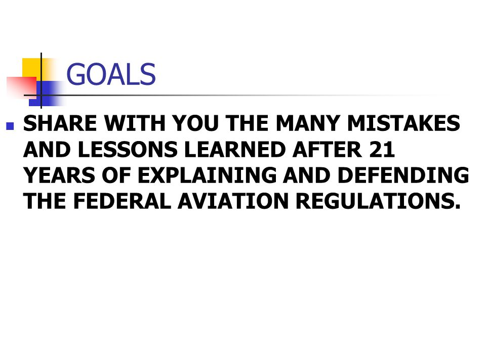 GOALS SHARE WITH YOU THE MANY MISTAKES AND LESSONS LEARNED AFTER 21 YEARS OF EXPLAINING AND DEFENDING THE FEDERAL AVIATION REGULATIONS.