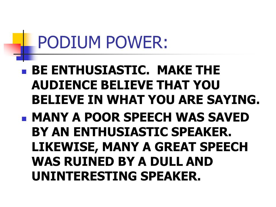 PODIUM POWER: BE ENTHUSIASTIC. MAKE THE AUDIENCE BELIEVE THAT YOU BELIEVE IN WHAT YOU ARE SAYING.