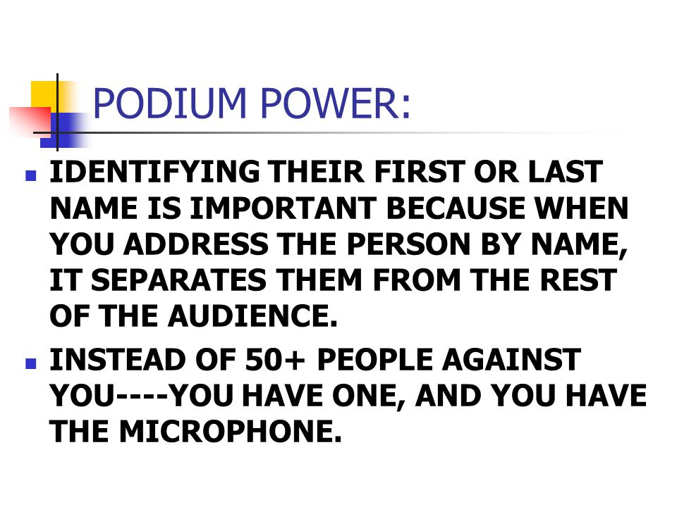 PODIUM POWER: IDENTIFYING THEIR FIRST OR LAST NAME IS IMPORTANT BECAUSE WHEN YOU ADDRESS THE PERSON BY NAME, IT SEPARATES THEM FROM THE REST OF THE AUDIENCE.