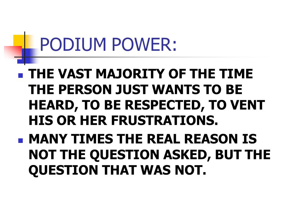 PODIUM POWER: THE VAST MAJORITY OF THE TIME THE PERSON JUST WANTS TO BE HEARD, TO BE RESPECTED, TO VENT HIS OR HER FRUSTRATIONS.