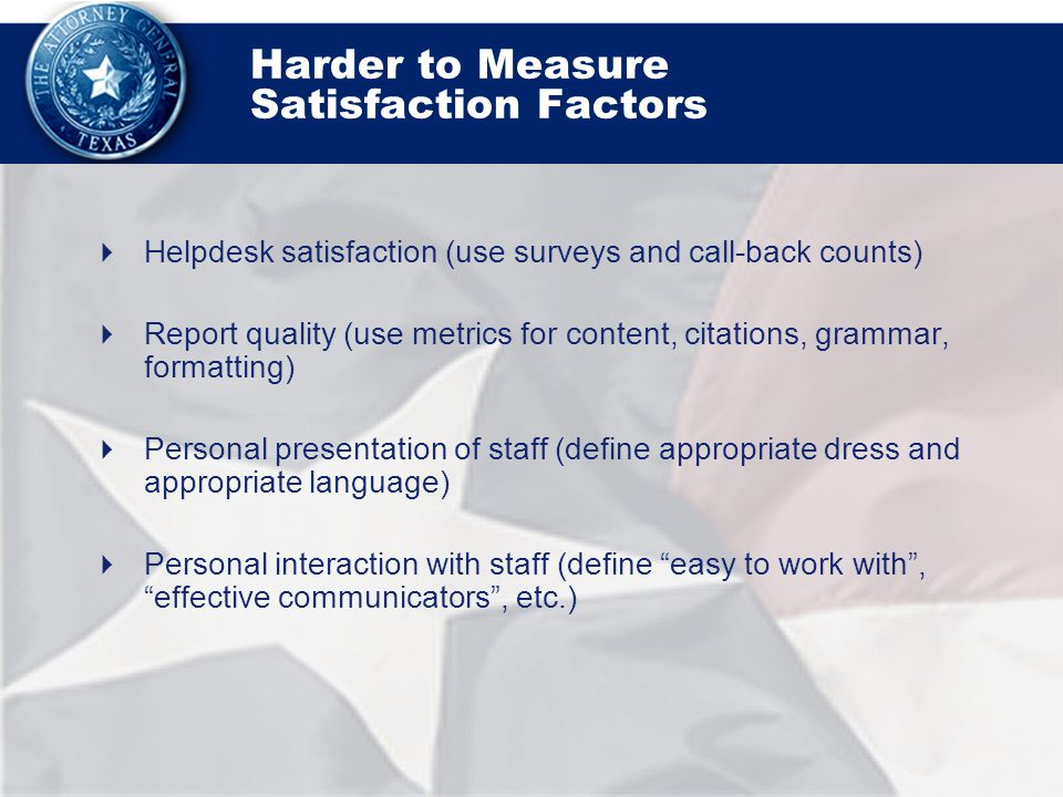 Harder to Measure Satisfaction Factors  Helpdesk satisfaction (use surveys and call-back counts)  Report quality (use metrics for content, citations, grammar, formatting)  Personal presentation of staff (define appropriate dress and appropriate language)  Personal interaction with staff (define easy to work with , effective communicators , etc.)