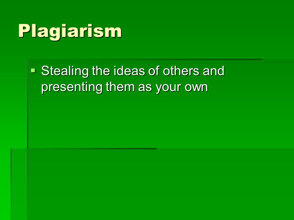 Plagiarism  Stealing the ideas of others and presenting them as your own
