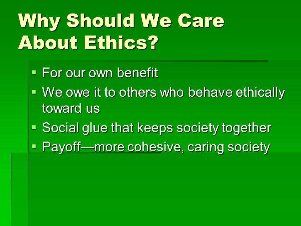 Why Should We Care About Ethics?  For our own benefit  We owe it to others who behave ethically toward us  Social glue that keeps society together