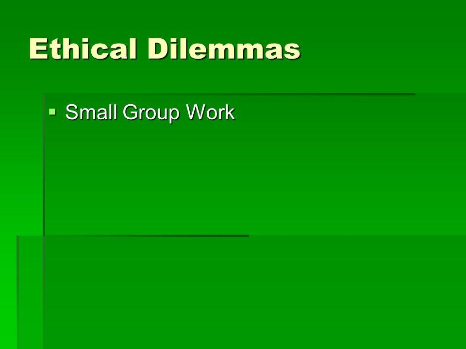 Ethical Dilemmas  Small Group Work