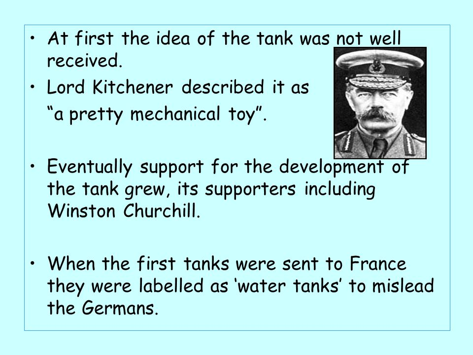 "At first the idea of the tank was not well received. Lord Kitchener described it as ""a pretty mechanical toy"". Eventually support for the development"