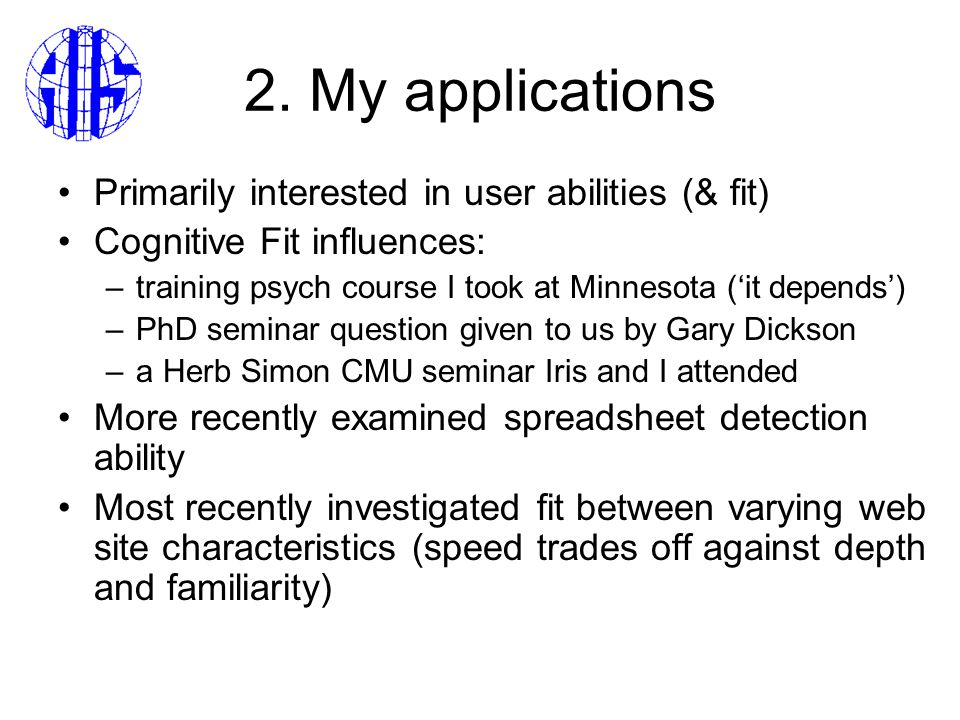 2. My applications Primarily interested in user abilities (& fit) Cognitive Fit influences: –training psych course I took at Minnesota ('it depends')