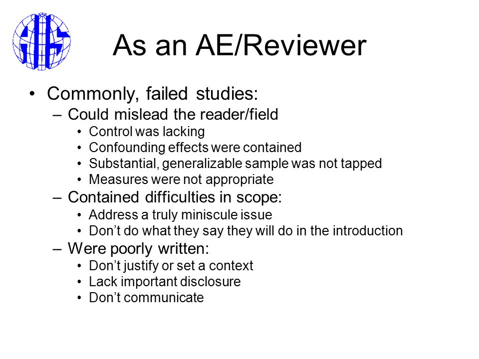 As an AE/Reviewer Commonly, failed studies: –Could mislead the reader/field Control was lacking Confounding effects were contained Substantial, generalizable sample was not tapped Measures were not appropriate –Contained difficulties in scope: Address a truly miniscule issue Don't do what they say they will do in the introduction –Were poorly written: Don't justify or set a context Lack important disclosure Don't communicate