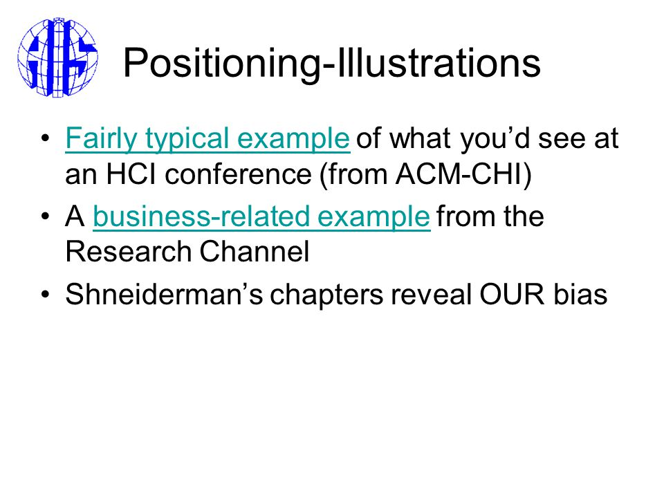 Positioning-Illustrations Fairly typical example of what you'd see at an HCI conference (from ACM-CHI)Fairly typical example A business-related example from the Research Channelbusiness-related example Shneiderman's chapters reveal OUR bias