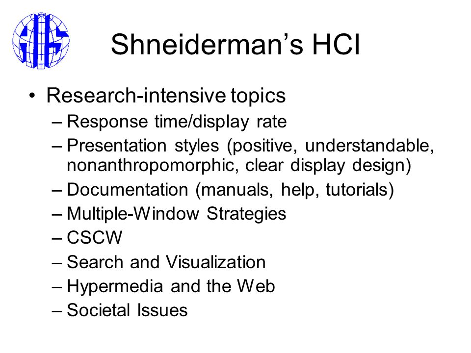 Shneiderman's HCI Research-intensive topics –Response time/display rate –Presentation styles (positive, understandable, nonanthropomorphic, clear display design) –Documentation (manuals, help, tutorials) –Multiple-Window Strategies –CSCW –Search and Visualization –Hypermedia and the Web –Societal Issues