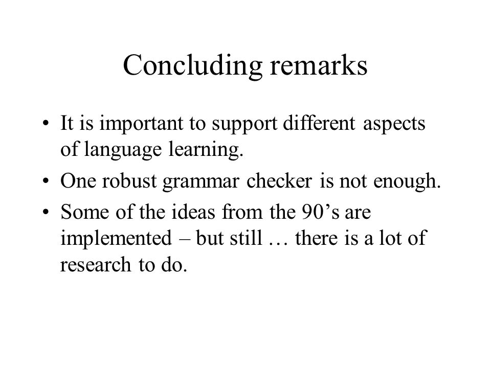 Concluding remarks It is important to support different aspects of language learning. One robust grammar checker is not enough. Some of the ideas from