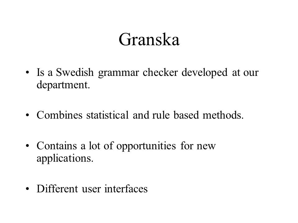 Granska Is a Swedish grammar checker developed at our department. Combines statistical and rule based methods. Contains a lot of opportunities for new