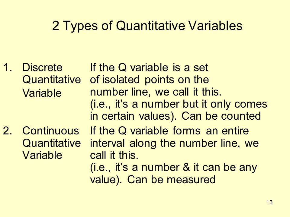 13 2 Types of Quantitative Variables 1.DiscreteIf the Q variable is a set Quantitativeof isolated points on the number line, we call it this. (i.e., i