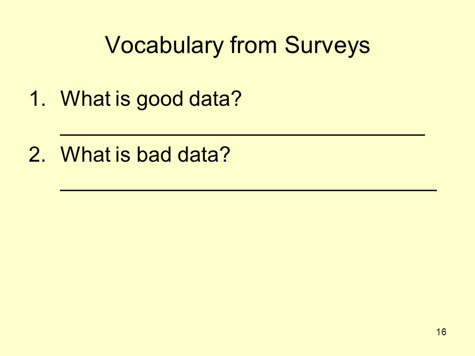 16 Vocabulary from Surveys 1.What is good data? _______________________________ 2.What is bad data? ________________________________