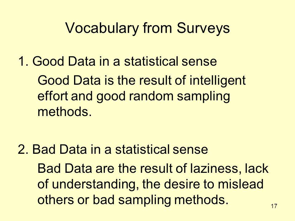 17 Vocabulary from Surveys 1. Good Data in a statistical sense Good Data is the result of intelligent effort and good random sampling methods. 2. Bad