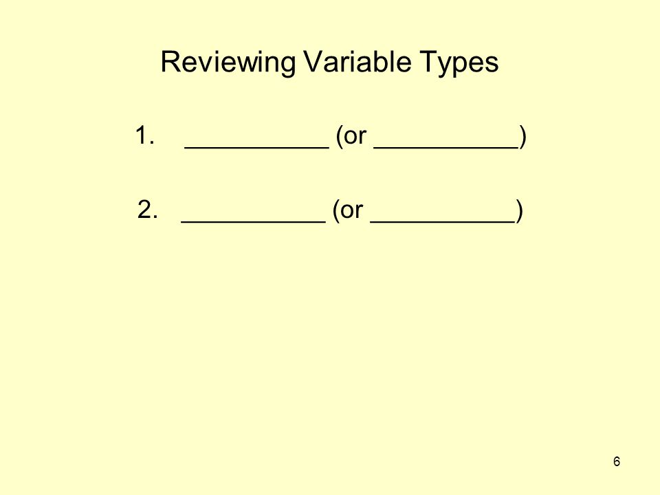 6 Reviewing Variable Types 1. __________ (or __________) 2.__________ (or __________)