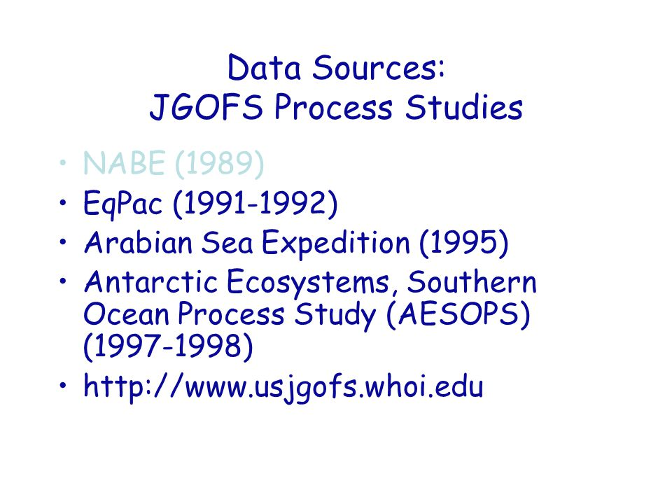 Data Sources: JGOFS Process Studies NABE (1989) EqPac (1991-1992) Arabian Sea Expedition (1995) Antarctic Ecosystems, Southern Ocean Process Study (AESOPS) (1997-1998) http://www.usjgofs.whoi.edu