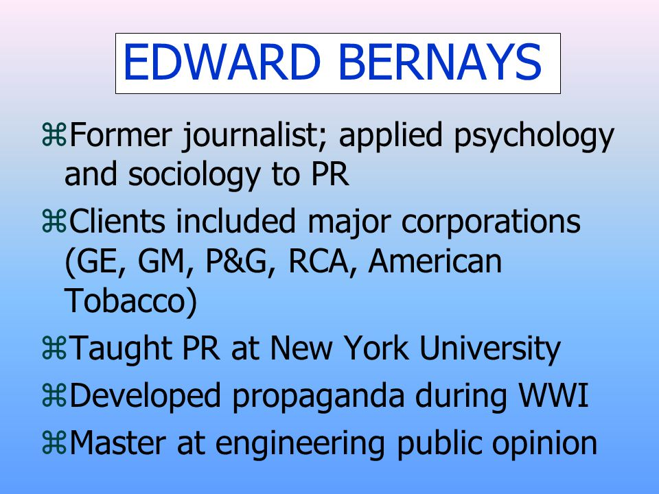 EDWARD BERNAYS zFormer journalist; applied psychology and sociology to PR zClients included major corporations (GE, GM, P&G, RCA, American Tobacco) zT