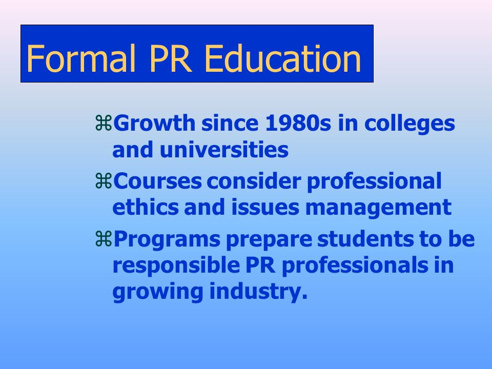 Formal PR Education zGrowth since 1980s in colleges and universities zCourses consider professional ethics and issues management zPrograms prepare stu