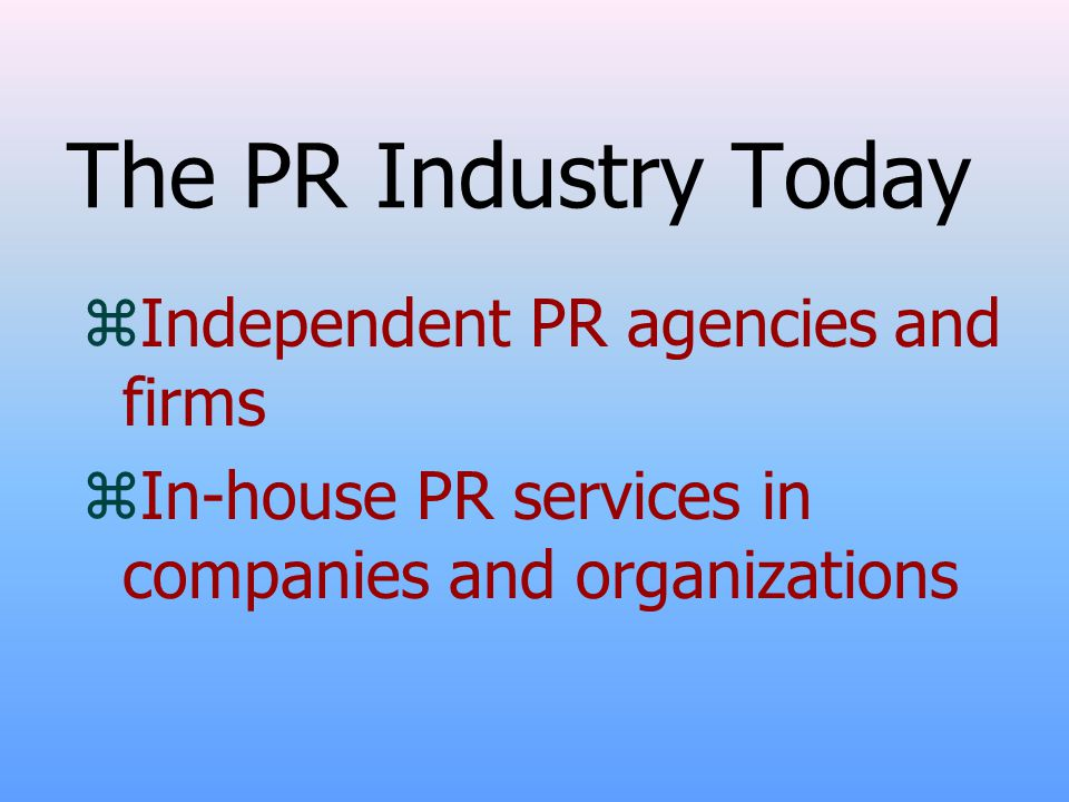 The PR Industry Today zIndependent PR agencies and firms zIn-house PR services in companies and organizations