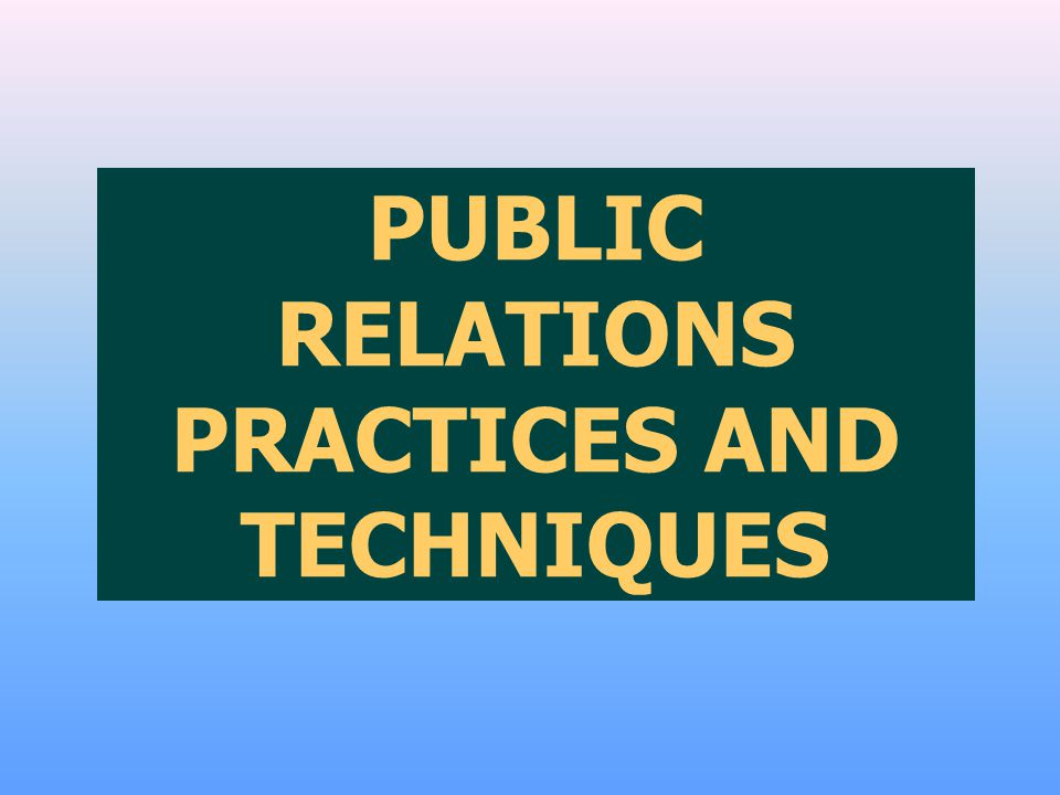 PUBLIC RELATIONS PRACTICES AND TECHNIQUES