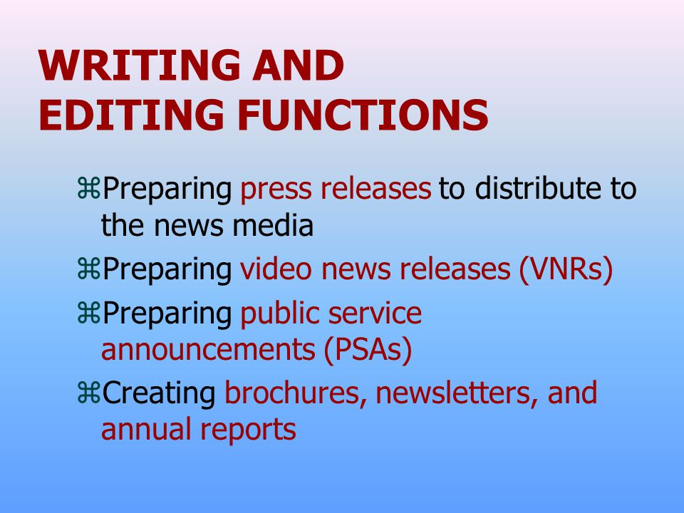WRITING AND EDITING FUNCTIONS zPreparing press releases to distribute to the news media zPreparing video news releases (VNRs) zPreparing public servic