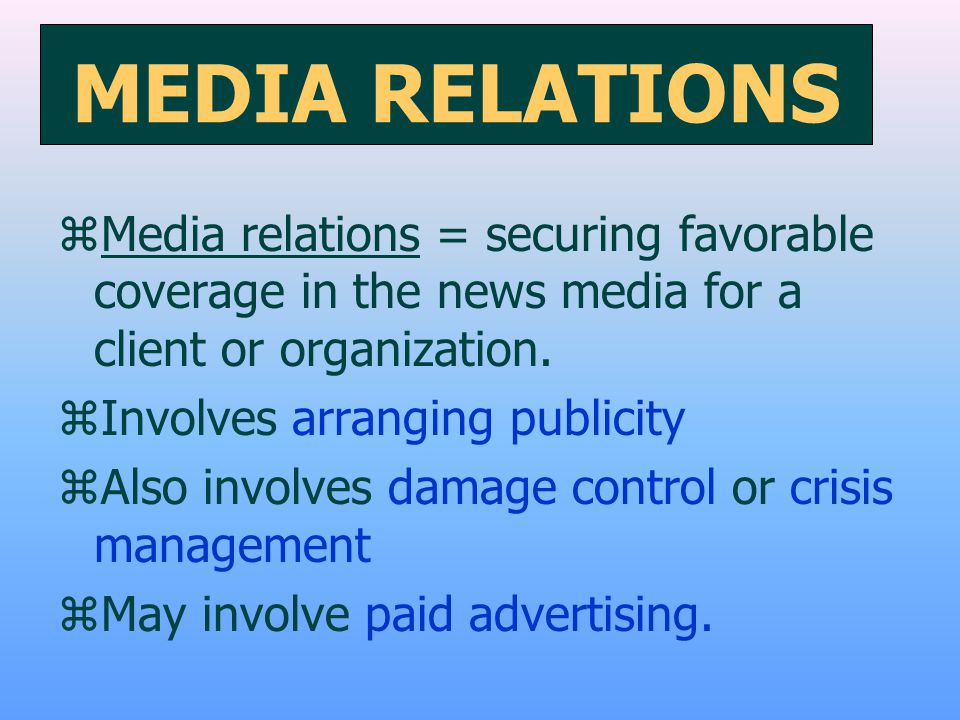 MEDIA RELATIONS zMedia relations = securing favorable coverage in the news media for a client or organization. zInvolves arranging publicity zAlso inv