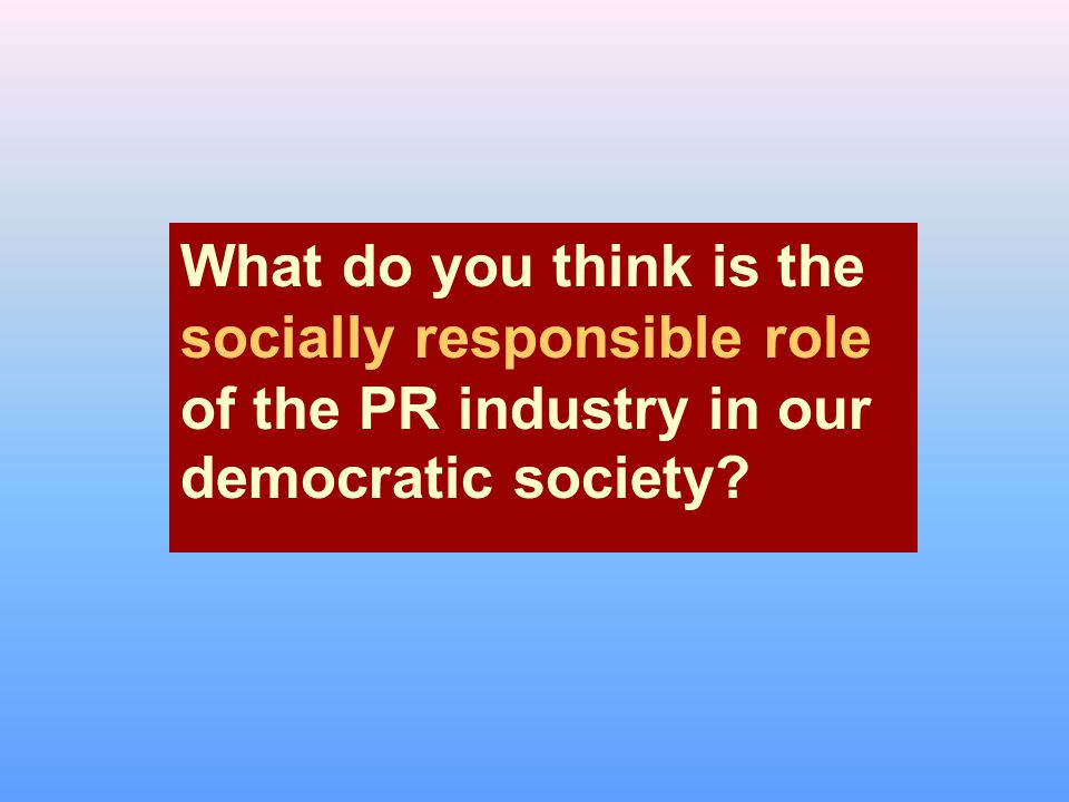 What do you think is the socially responsible role of the PR industry in our democratic society?